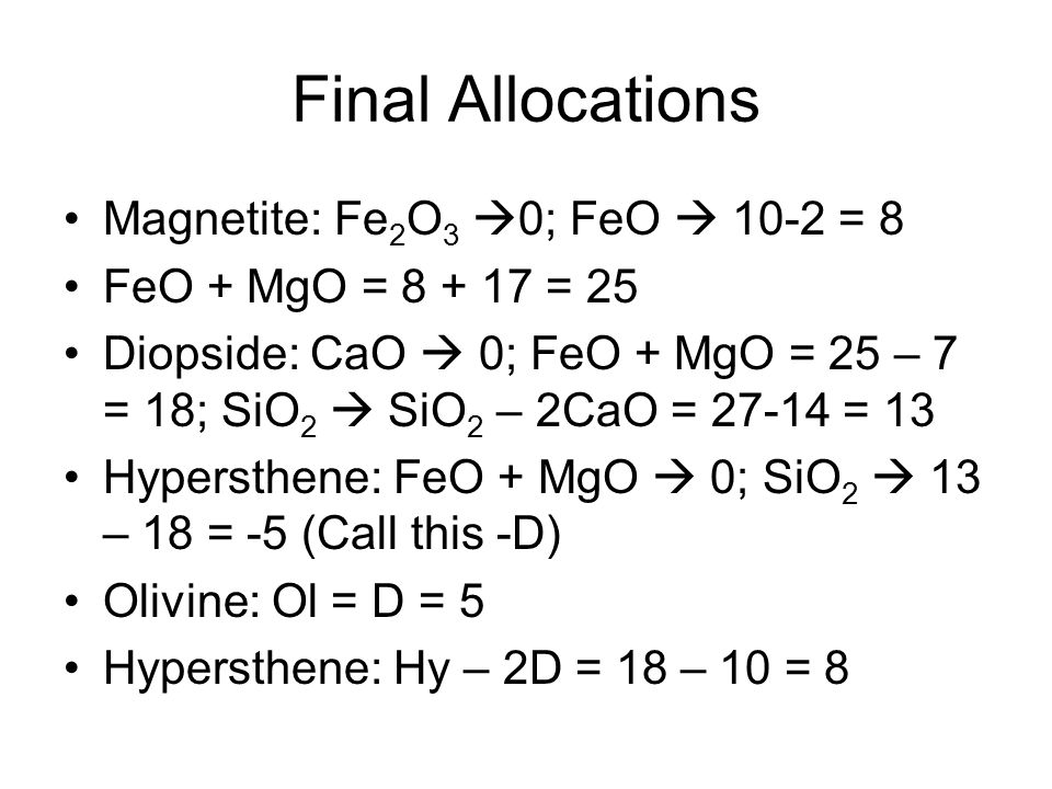 Final Allocations Magnetite: Fe 2 O 3  0; FeO  10-2 = 8 FeO + MgO = 8 + 17 = 25 Diopside: CaO  0; FeO + MgO = 25 – 7 = 18; SiO 2  SiO 2 – 2CaO = 27-14 = 13 Hypersthene: FeO + MgO  0; SiO 2  13 – 18 = -5 (Call this -D) Olivine: Ol = D = 5 Hypersthene: Hy – 2D = 18 – 10 = 8
