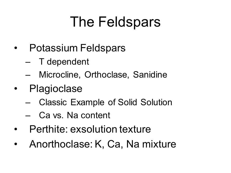 The Feldspars Potassium Feldspars –T dependent –Microcline, Orthoclase, Sanidine Plagioclase –Classic Example of Solid Solution –Ca vs.