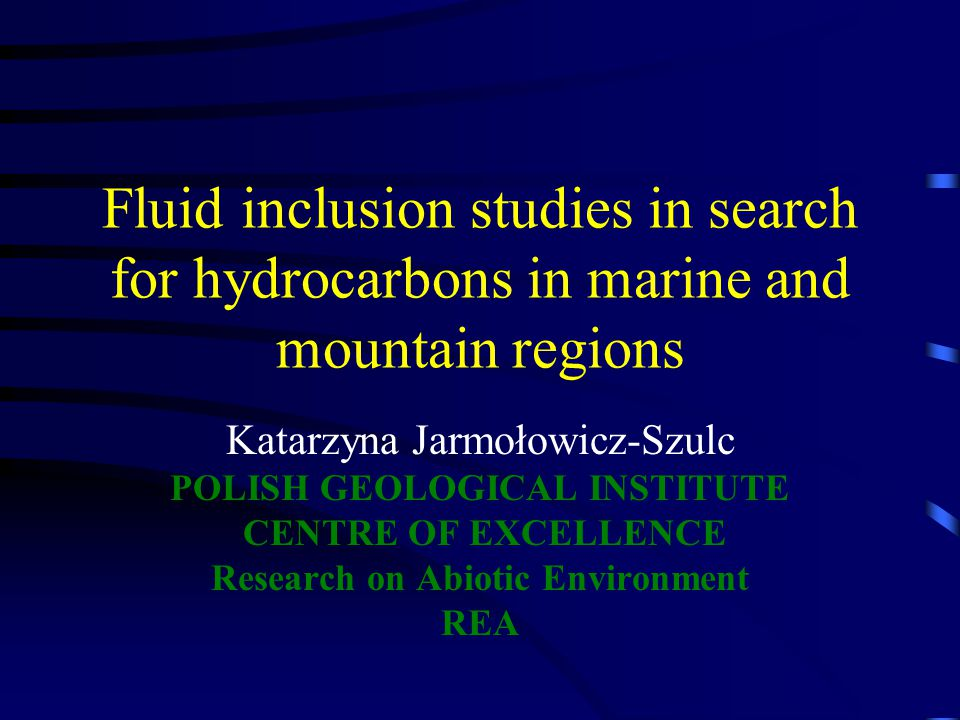 Fluid inclusion studies in search for hydrocarbons in marine and mountain regions Katarzyna Jarmołowicz-Szulc POLISH GEOLOGICAL INSTITUTE CENTRE OF EXCELLENCE Research on Abiotic Environment REA