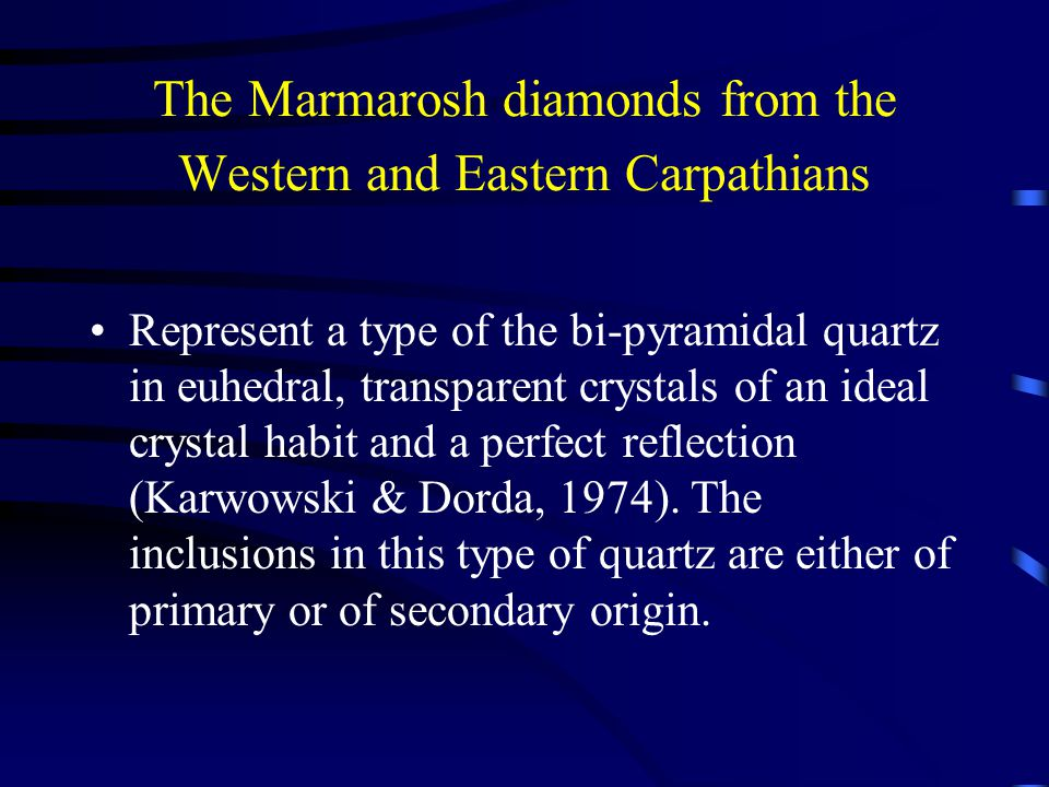 The Marmarosh diamonds from the Western and Eastern Carpathians Represent a type of the bi-pyramidal quartz in euhedral, transparent crystals of an ideal crystal habit and a perfect reflection (Karwowski & Dorda, 1974).