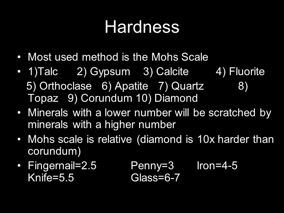 Hardness Most used method is the Mohs Scale 1)Talc 2) Gypsum 3) Calcite4) Fluorite 5) Orthoclase 6) Apatite 7) Quartz 8) Topaz 9) Corundum 10) Diamond Minerals with a lower number will be scratched by minerals with a higher number Mohs scale is relative (diamond is 10x harder than corundum) Fingernail=2.5Penny=3 Iron=4-5 Knife=5.5Glass=6-7