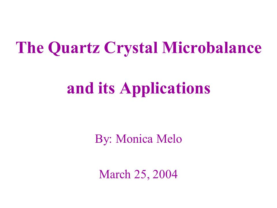 The Quartz Crystal Microbalance and its Applications By: Monica Melo March 25, 2004