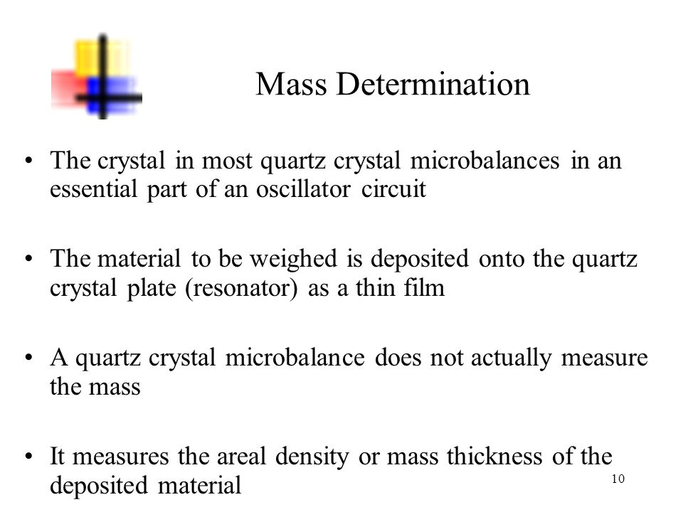 10 Mass Determination The crystal in most quartz crystal microbalances in an essential part of an oscillator circuit The material to be weighed is dep