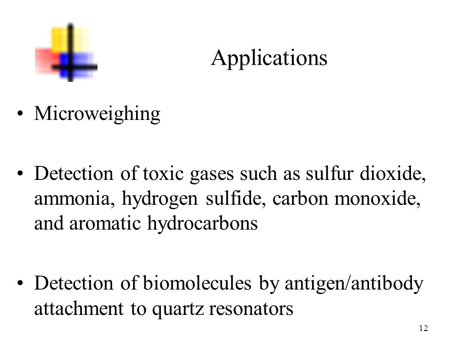 12 Applications Microweighing Detection of toxic gases such as sulfur dioxide, ammonia, hydrogen sulfide, carbon monoxide, and aromatic hydrocarbons D
