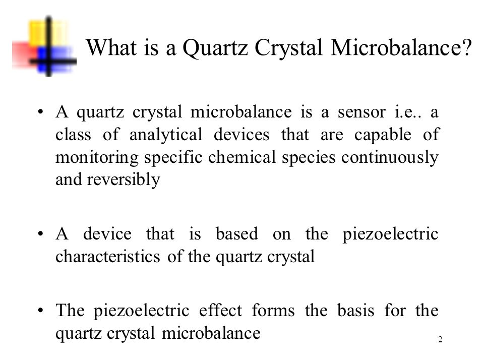2 What is a Quartz Crystal Microbalance? A quartz crystal microbalance is a sensor i.e.. a class of analytical devices that are capable of monitoring