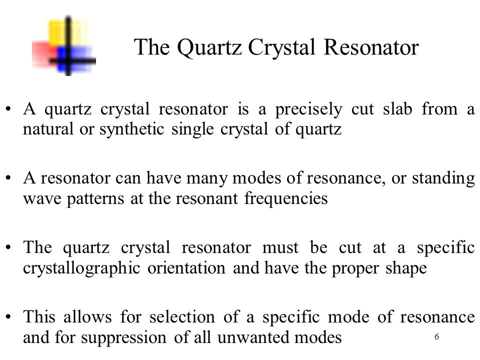 7 The Quartz Crystal Resonator Commonly, quartz crystal resonators are cut in one of two types: AT-cut or BT-cut The angle is measured relative to the z-axis of rotation and the thickness is in the y-direction in a rectangular, square or disc shape Figure 3 – The Ideal Cuts of the Quartz Crystal