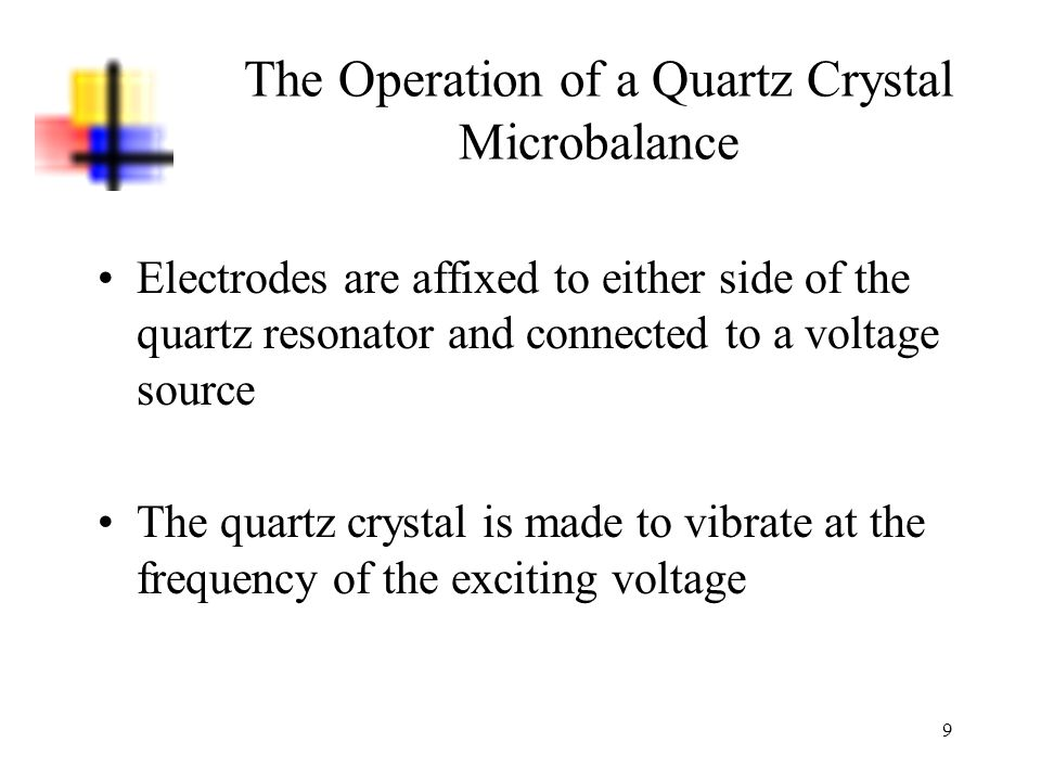 9 The Operation of a Quartz Crystal Microbalance Electrodes are affixed to either side of the quartz resonator and connected to a voltage source The q