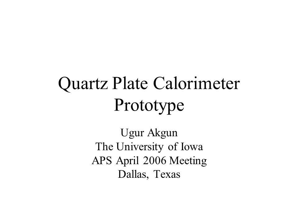 Quartz Plate Calorimeter Prototype Ugur Akgun The University of Iowa APS April 2006 Meeting Dallas, Texas