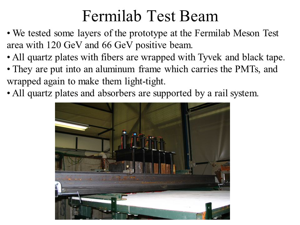 Fermilab Test Beam We tested some layers of the prototype at the Fermilab Meson Test area with 120 GeV and 66 GeV positive beam. All quartz plates wit
