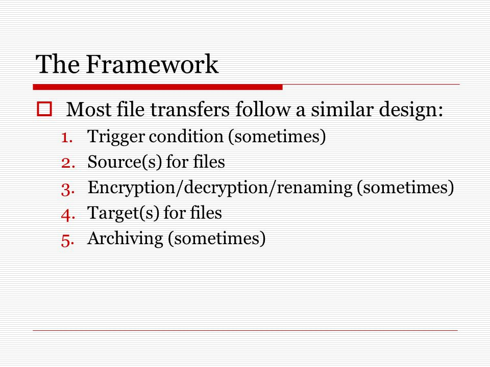 The Framework  Most file transfers follow a similar design: 1.Trigger condition (sometimes) 2.Source(s) for files 3.Encryption/decryption/renaming (sometimes) 4.Target(s) for files 5.Archiving (sometimes)