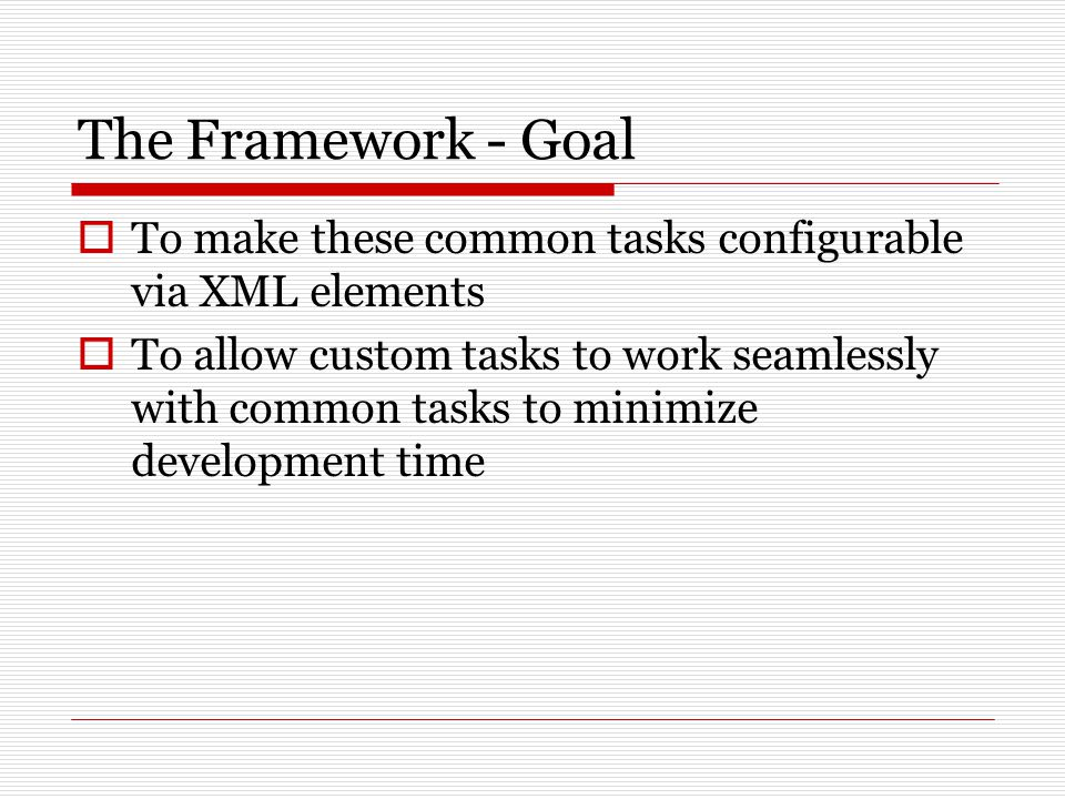 The Framework - Goal  To make these common tasks configurable via XML elements  To allow custom tasks to work seamlessly with common tasks to minimize development time