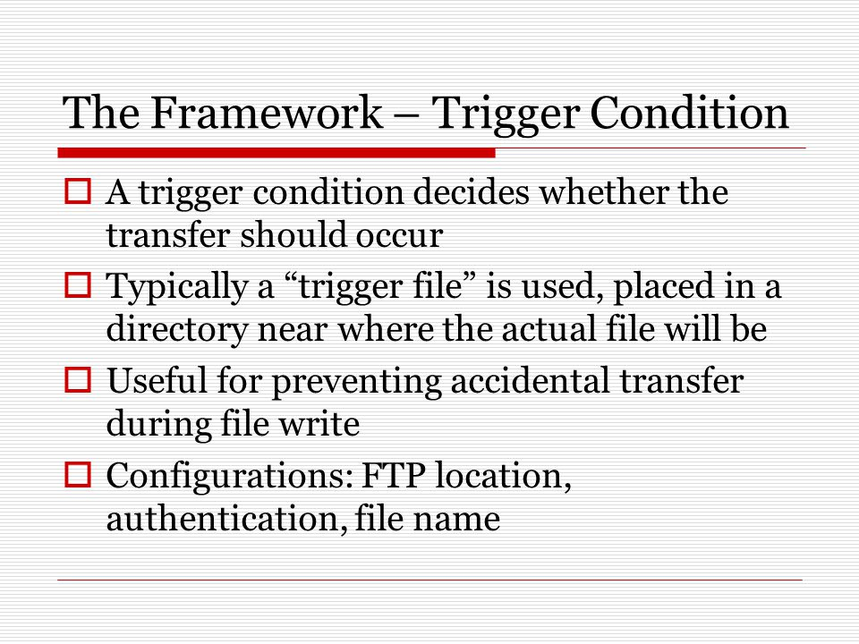 The Framework – Trigger Condition  A trigger condition decides whether the transfer should occur  Typically a trigger file is used, placed in a directory near where the actual file will be  Useful for preventing accidental transfer during file write  Configurations: FTP location, authentication, file name