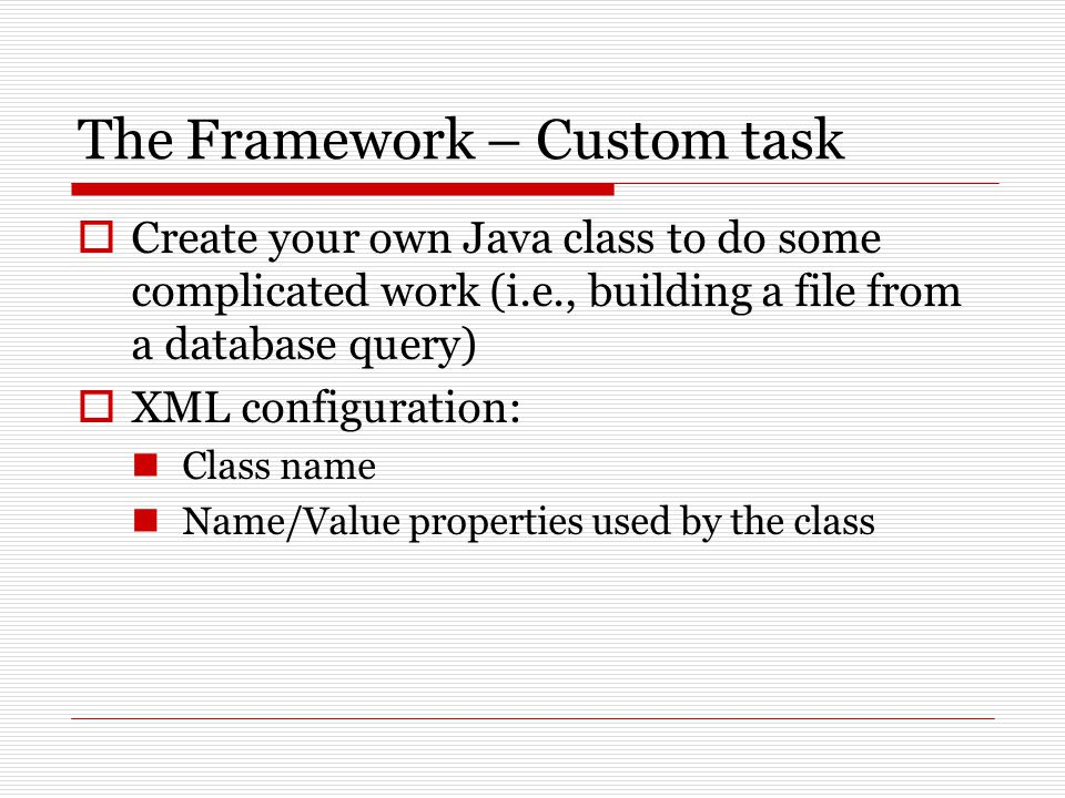 The Framework – Custom task  Create your own Java class to do some complicated work (i.e., building a file from a database query)  XML configuration: Class name Name/Value properties used by the class