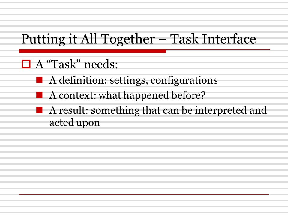 Putting it All Together – Task Interface  A Task needs: A definition: settings, configurations A context: what happened before.