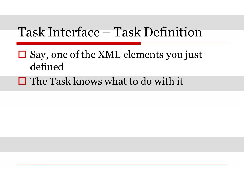 Task Interface – Task Definition  Say, one of the XML elements you just defined  The Task knows what to do with it