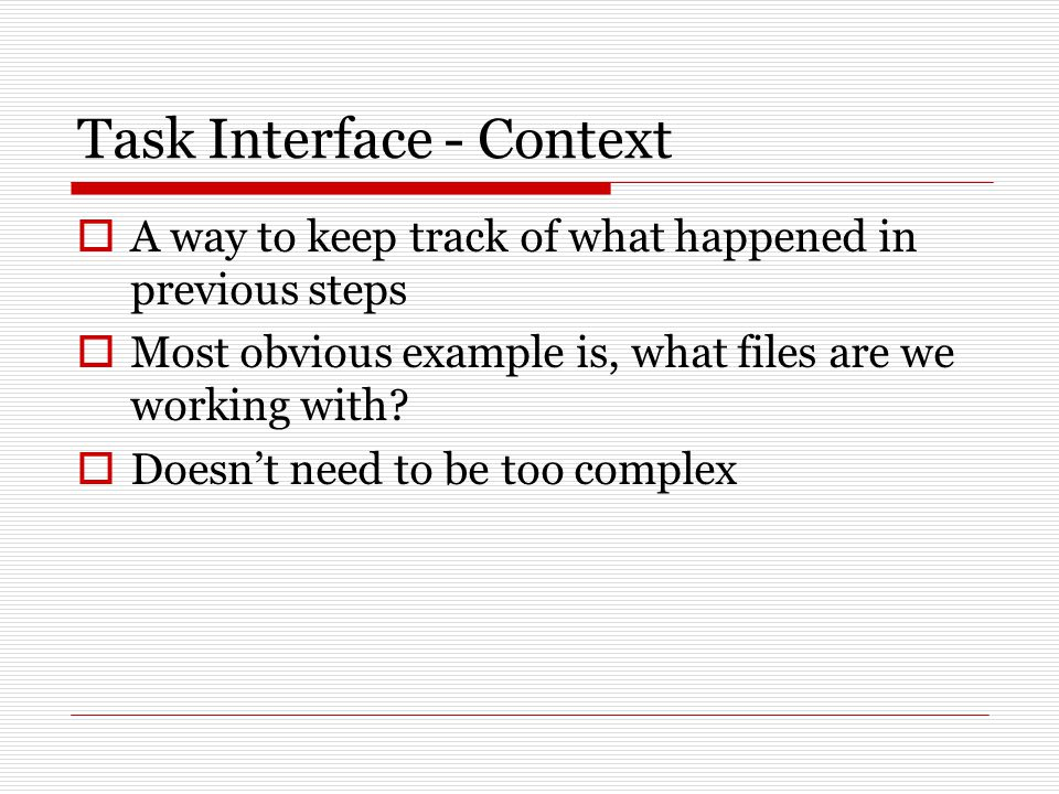 Task Interface - Context  A way to keep track of what happened in previous steps  Most obvious example is, what files are we working with.