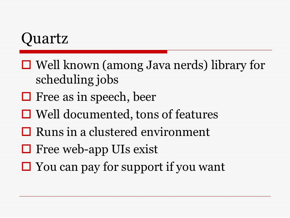 Quartz  Well known (among Java nerds) library for scheduling jobs  Free as in speech, beer  Well documented, tons of features  Runs in a clustered environment  Free web-app UIs exist  You can pay for support if you want