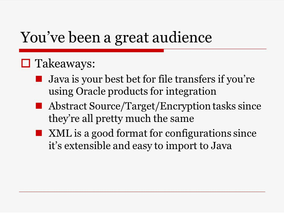 You've been a great audience  Takeaways: Java is your best bet for file transfers if you're using Oracle products for integration Abstract Source/Target/Encryption tasks since they're all pretty much the same XML is a good format for configurations since it's extensible and easy to import to Java