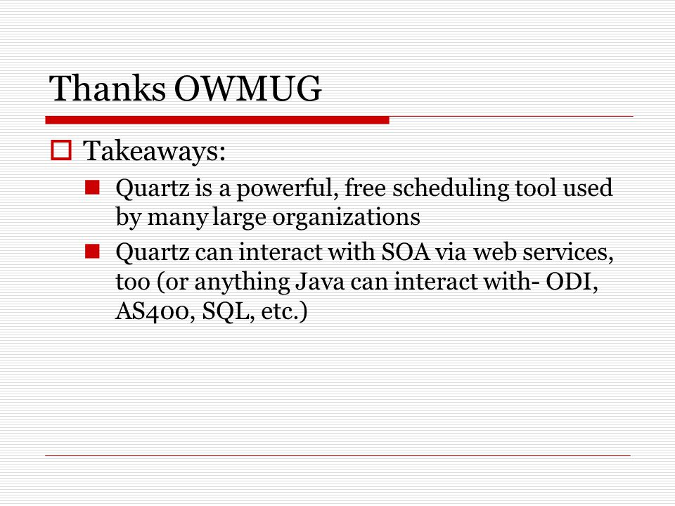 Thanks OWMUG  Takeaways: Quartz is a powerful, free scheduling tool used by many large organizations Quartz can interact with SOA via web services, too (or anything Java can interact with- ODI, AS400, SQL, etc.)