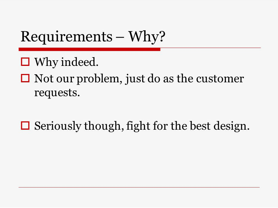 Requirements – Why. Why indeed.  Not our problem, just do as the customer requests.