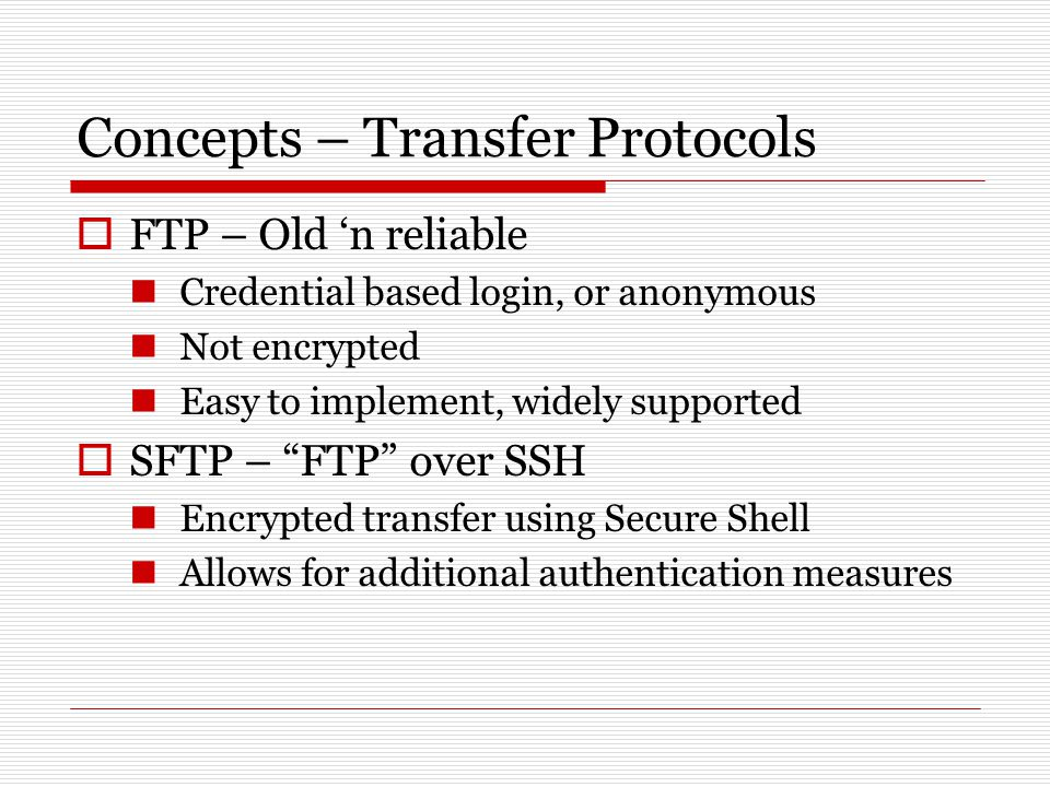 Concepts – Transfer Protocols  FTP – Old 'n reliable Credential based login, or anonymous Not encrypted Easy to implement, widely supported  SFTP – FTP over SSH Encrypted transfer using Secure Shell Allows for additional authentication measures