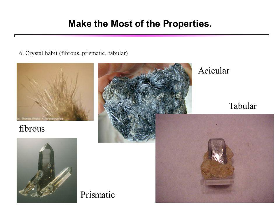 Make the Most of the Properties. 6. Crystal habit (fibrous, prismatic, tabular) fibrous Acicular Prismatic Tabular