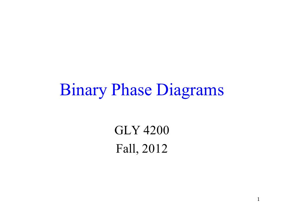 1 Binary Phase Diagrams GLY 4200 Fall, 2012