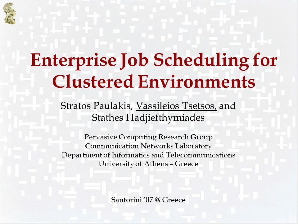 Enterprise Job Scheduling for Clustered Environments Stratos Paulakis, Vassileios Tsetsos, and Stathes Hadjiefthymiades P ervasive C omputing R esearch G roup C ommunication N etworks L aboratory Department of Informatics and Telecommunications University of Athens – Greece Santorini '07 @ Greece