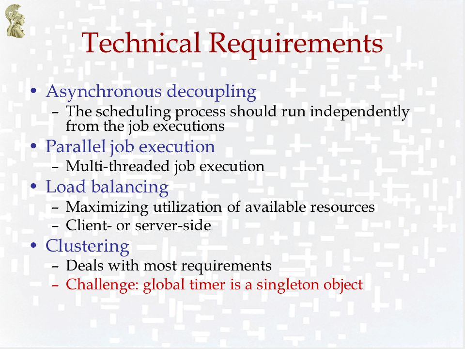 Technical Requirements Asynchronous decoupling –The scheduling process should run independently from the job executions Parallel job execution –Multi-threaded job execution Load balancing –Maximizing utilization of available resources –Client- or server-side Clustering –Deals with most requirements –Challenge: global timer is a singleton object