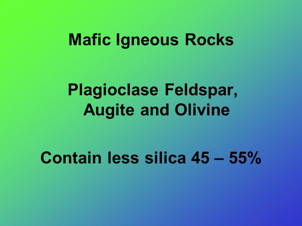 Mafic Igneous Rocks Plagioclase Feldspar, Augite and Olivine Contain less silica 45 – 55%