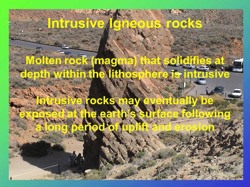 Intrusive Igneous rocks Molten rock (magma) that solidifies at depth within the lithosphere is intrusive Intrusive rocks may eventually be exposed at the earth's surface following a long period of uplift and erosion