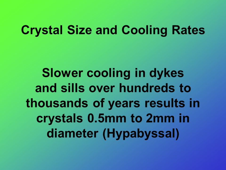 Crystal Size and Cooling Rates Slower cooling in dykes and sills over hundreds to thousands of years results in crystals 0.5mm to 2mm in diameter (Hypabyssal)