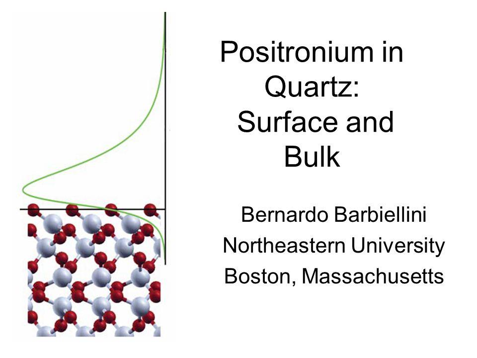 Positronium in Quartz: Surface and Bulk Bernardo Barbiellini Northeastern University Boston, Massachusetts