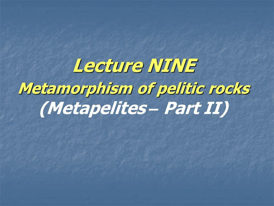Lecture NINE Metamorphism of pelitic rocks Lecture NINE Metamorphism of pelitic rocks (Metapelites – Part II)