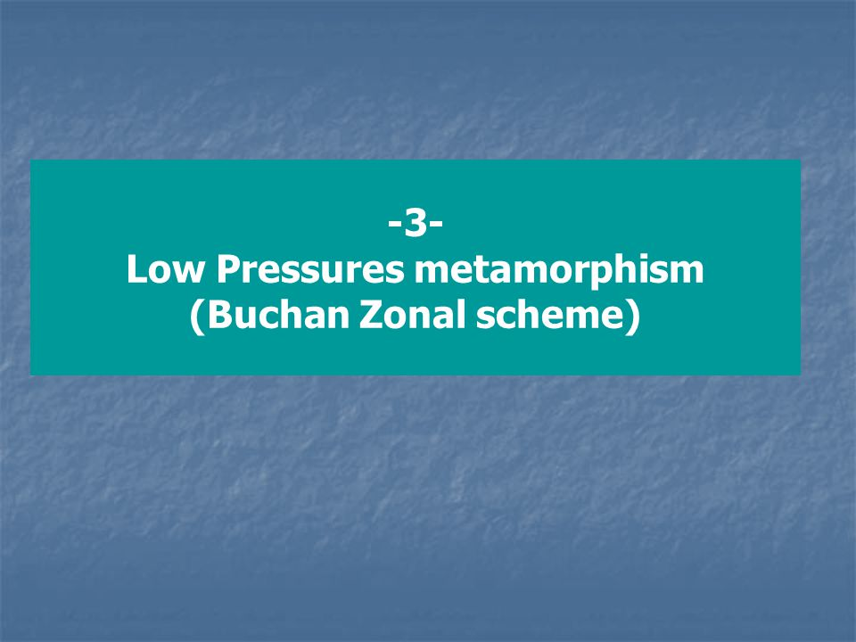 2- Buchan Zonal Scheme (LP metamorphism) - At lower pressure, such as contact metamorphism or shallow level regional metamorphism, where pressure <3.5 kbar, metamorphism of metapelites exhibit the Buchan Zonal Scheme The principle characteristic features of Buchan zonal scheme are: 1- Cordierite is common and forms at relatively LT, 2- Kyanite does not occur, but andalusite may be present, 3- Garnet is less abundant or absence, and staurolite may be lacking 4- Migmatities are not developed until well above the sillimaninte zone Sequence of metapelites metamorphic zones in the Buchan type metamorphism include: