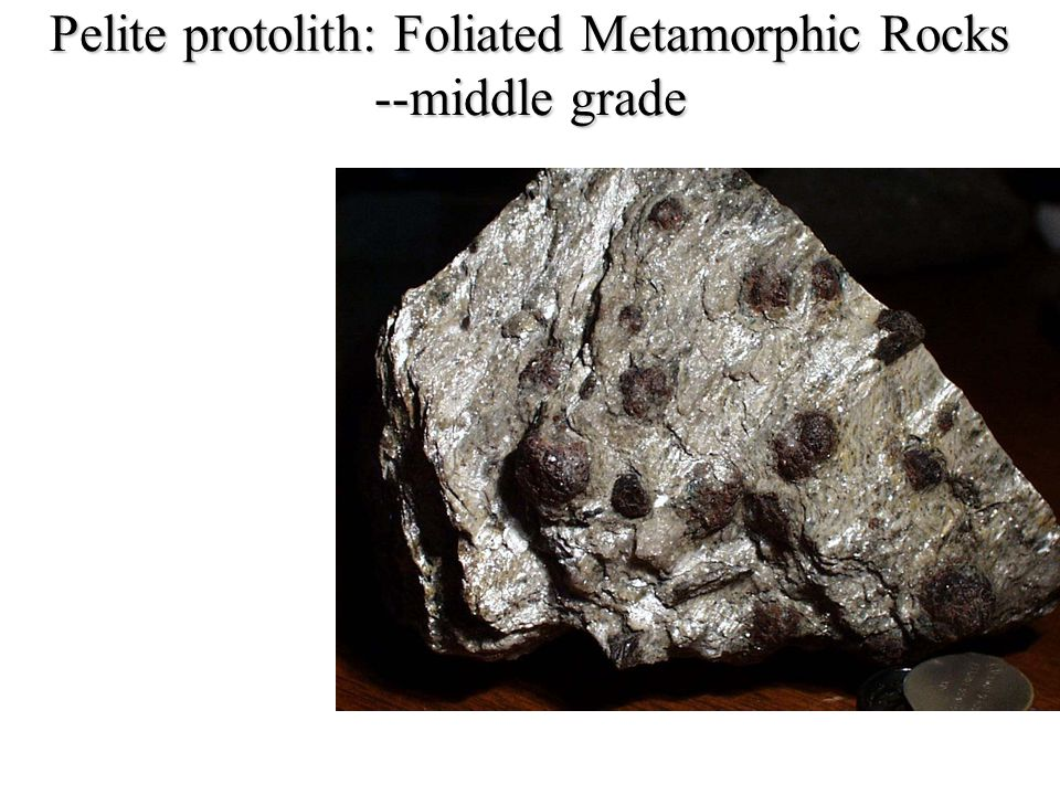 Pelite protolith: Foliated Metamorphic Rocks --middle grade