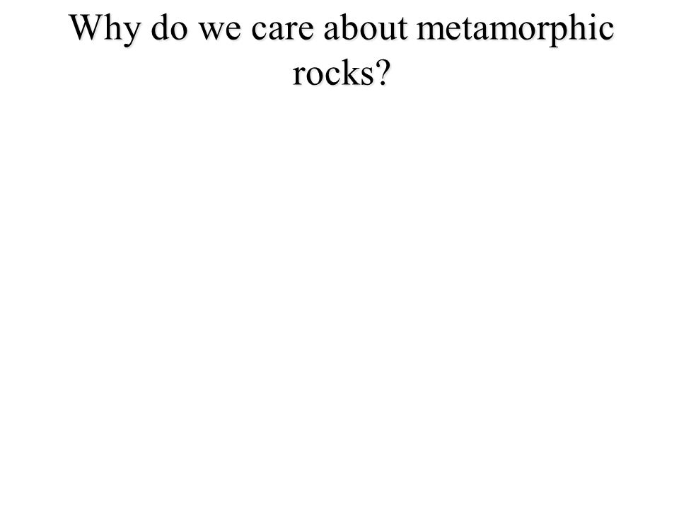 Why do we care about metamorphic rocks