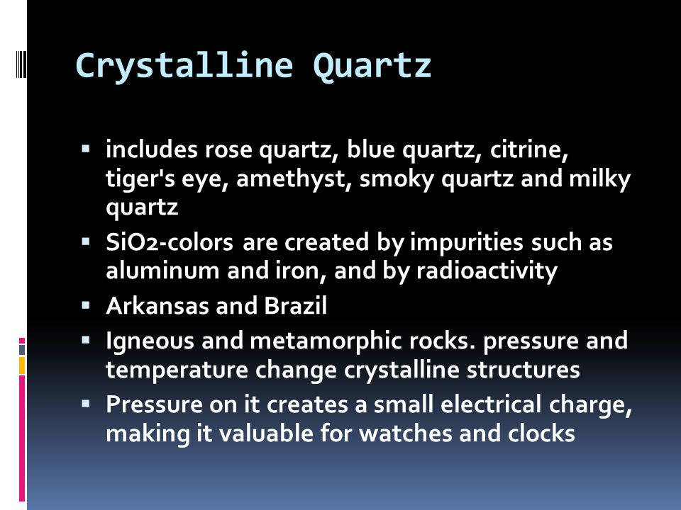 Crystalline Quartz  includes rose quartz, blue quartz, citrine, tiger s eye, amethyst, smoky quartz and milky quartz  SiO2-colors are created by impurities such as aluminum and iron, and by radioactivity  Arkansas and Brazil  Igneous and metamorphic rocks.