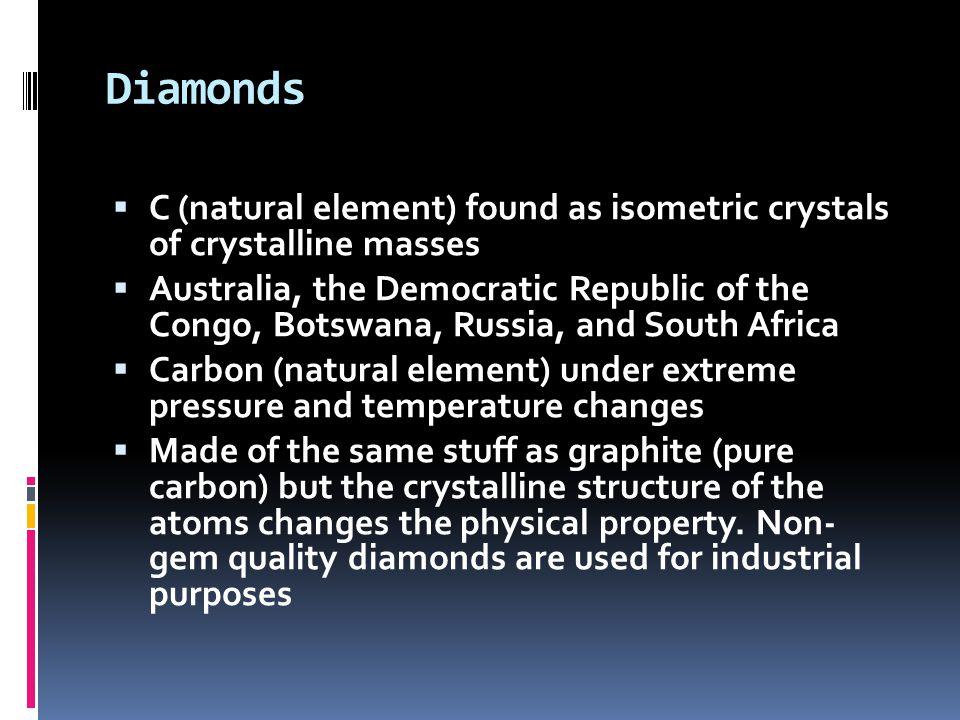 Diamonds  C (natural element) found as isometric crystals of crystalline masses  Australia, the Democratic Republic of the Congo, Botswana, Russia,