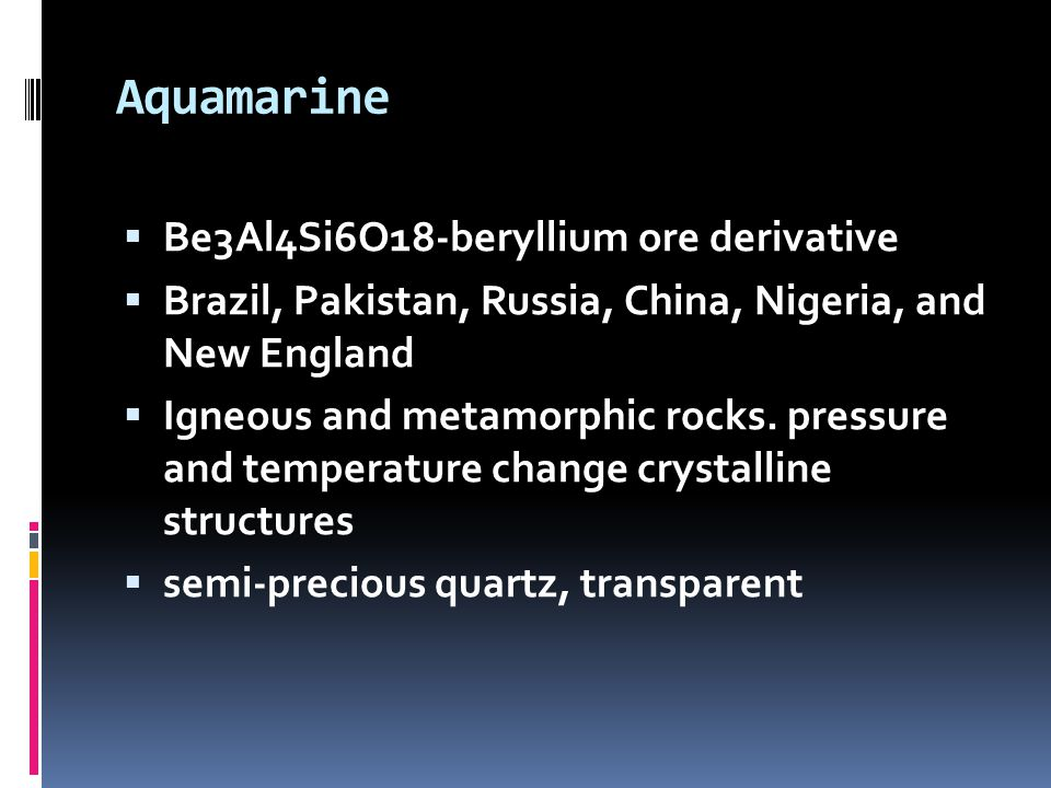 Aquamarine  Be3Al4Si6O18-beryllium ore derivative  Brazil, Pakistan, Russia, China, Nigeria, and New England  Igneous and metamorphic rocks.