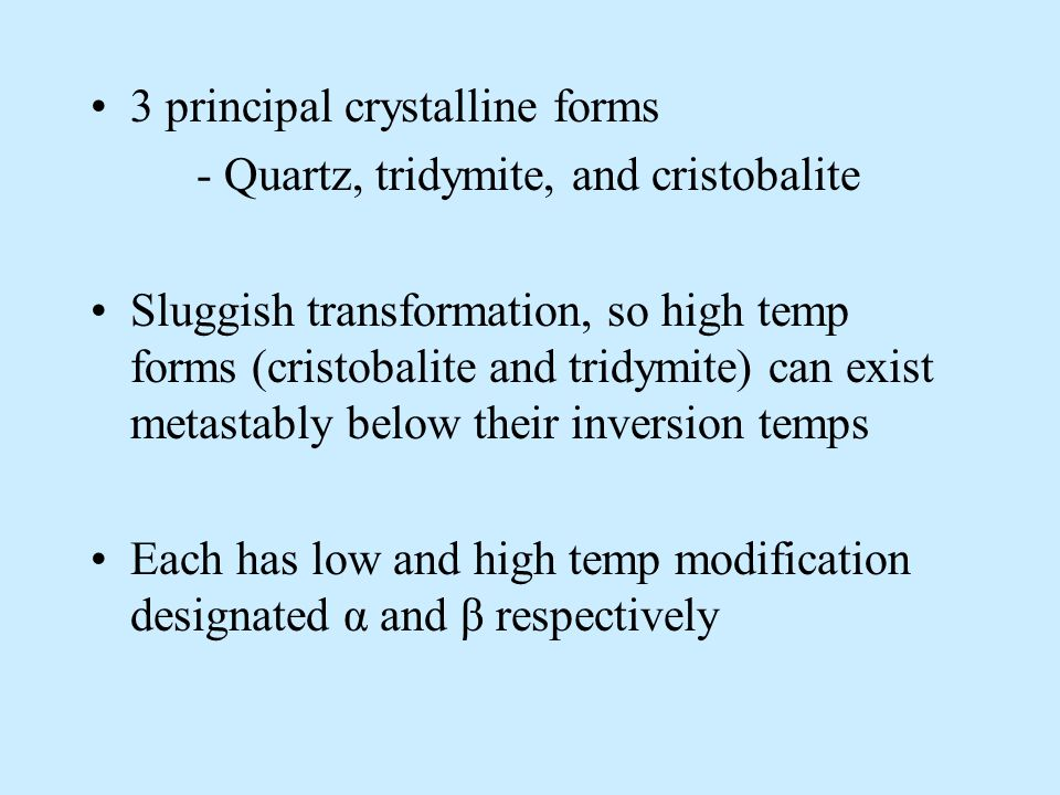 3 principal crystalline forms - Quartz, tridymite, and cristobalite Sluggish transformation, so high temp forms (cristobalite and tridymite) can exist metastably below their inversion temps Each has low and high temp modification designated α and β respectively
