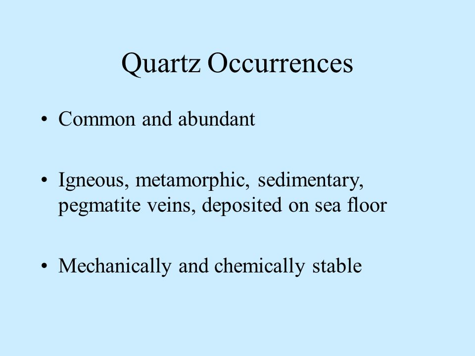 Quartz Occurrences Common and abundant Igneous, metamorphic, sedimentary, pegmatite veins, deposited on sea floor Mechanically and chemically stable