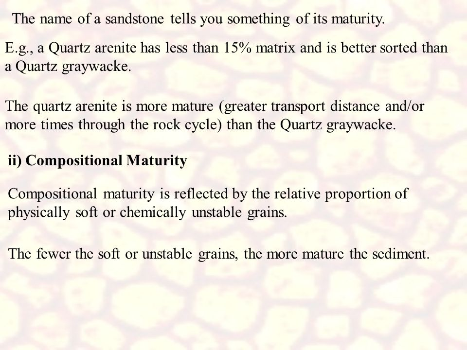The name of a sandstone tells you something of its maturity. E.g., a Quartz arenite has less than 15% matrix and is better sorted than a Quartz graywa