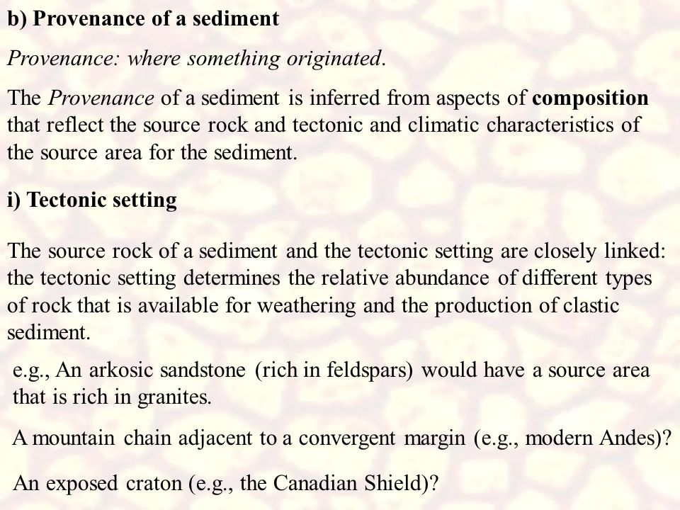 b) Provenance of a sediment The Provenance of a sediment is inferred from aspects of composition that reflect the source rock and tectonic and climati