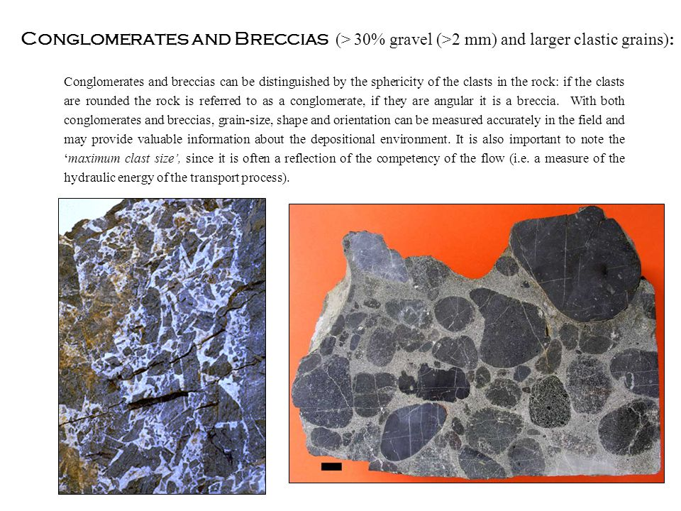 Conglomerates and Breccias (> 30% gravel (>2 mm) and larger clastic grains): Conglomerates and breccias can be distinguished by the sphericity of the