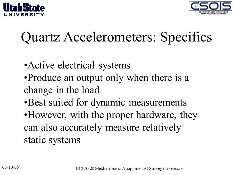 Quartz Accelerometers: Specifics 03/10/05 ECE5320 Mechatronics. Assignment#1 Survey on sensors Active electrical systems Produce an output only when t