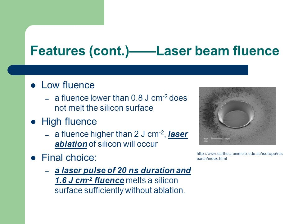 Features (cont.)——Laser beam fluence Low fluence – a fluence lower than 0.8 J cm -2 does not melt the silicon surface High fluence – a fluence higher than 2 J cm -2, laser ablation of silicon will occur Final choice: – a laser pulse of 20 ns duration and 1.6 J cm -2 fluence melts a silicon surface sufficiently without ablation.