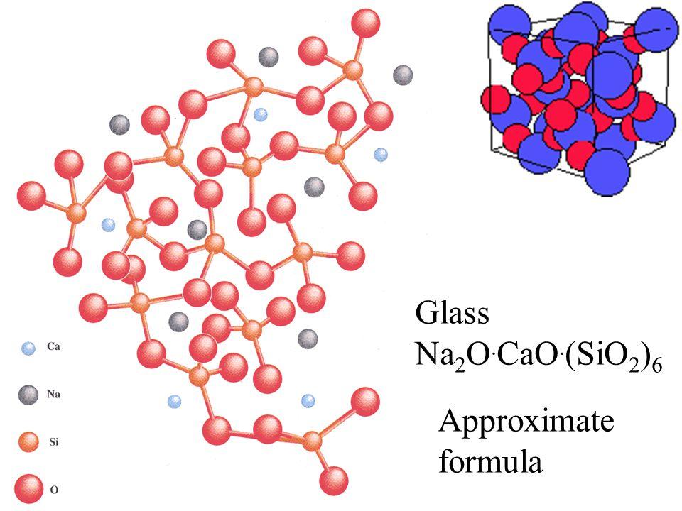 Glass Na 2 O. CaO. (SiO 2 ) 6 Approximate formula