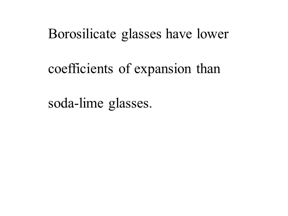 Borosilicate glasses have lower coefficients of expansion than soda-lime glasses.