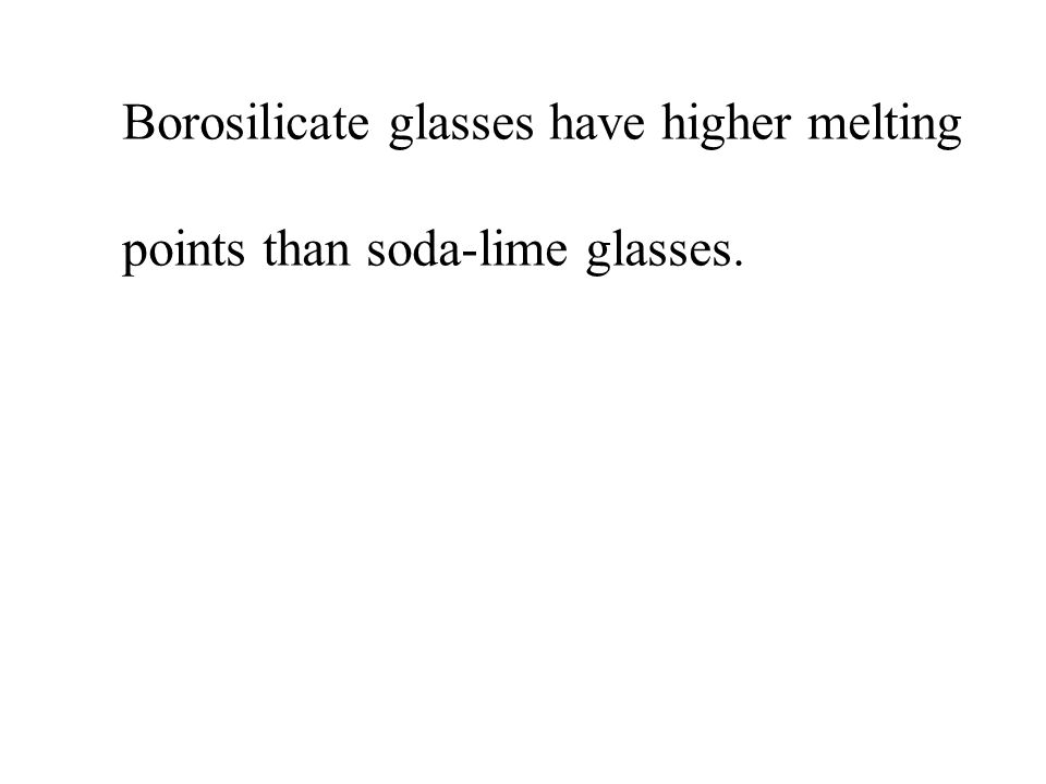 Borosilicate glasses have higher melting points than soda-lime glasses.